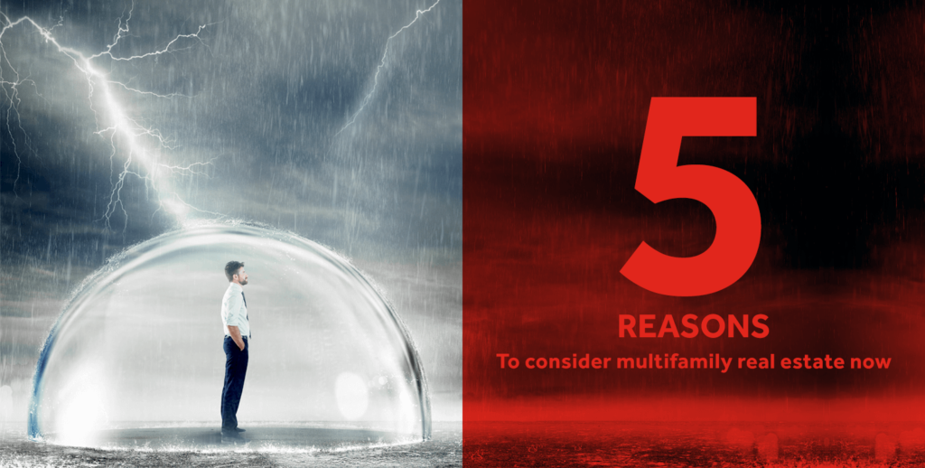 Investment Shelter In A Market Storm: Five Reasons to Consider Multifamily Real Estate Now.